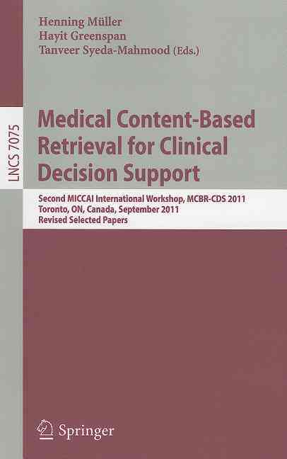 Medical Content-Based Retrieval for Clinical Decision Support By Mueller, Henning (EDT)/ Greenspan, Hayit (EDT)/ Syeda-Mahmood, Tanveer (EDT)